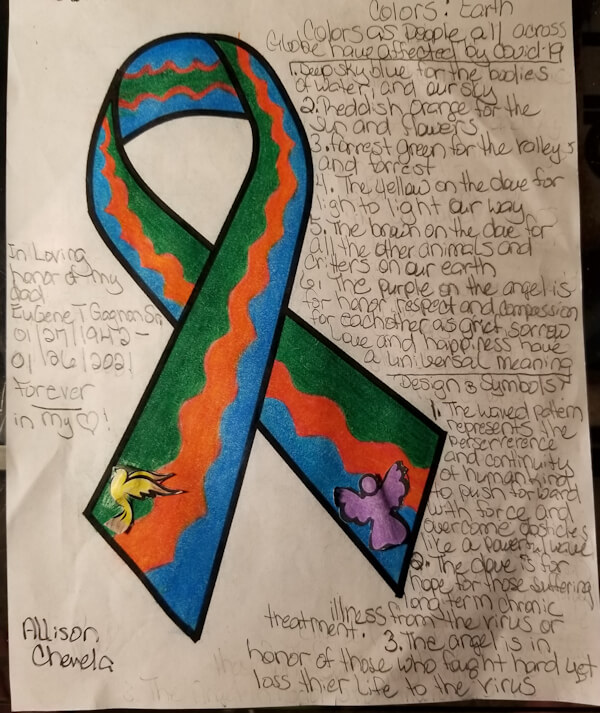 Allison Chevela submitted the above ribbon in loving honor of her dad, Eugene T Gagnon Sr. 01/27/1942 - 01/26/2021. Her COVID-19 awareness ribbon submission reads: Forever in my heart! Colors: Earth colors as people all across globe have affected by covid-19. 1. Deep sky blue for the bodies of water, and our sky. 2. Reddish orange for the sun and flowers. 3. Forest green for the valleys and forests. 4. The yellow on the dove for light to light our way. 5. The brown on the dove for all the other animals and critters on our earth. 6. The purple on the angel is for honor, respect, and compassion for each other as grief, sorrow, love, and happiness have a universal meaning. Designs and Symbols: 1. The waved pattern represents the perseverance and continuity of humankind to push forward with force and overcome obstacles like a powerful wave. 2. The dove is for hope for those suffering illness from the virus or treatment. 3. The angel is in honor of those who fought hard yet lost their life to the virus.
