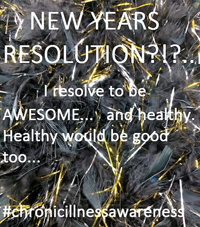 New Year resolution - I resolve to be awesome... and healthy... healthy would be good too #ChronicIllnessAwareness