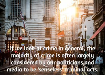 If we look at crime in general, the majority of crime is often largely considered by our politicians and media to be senseless criminal acts.