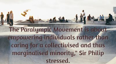 The Paralympic Movement is about empowering individuals rather than caring for a collectivised and thus marginalised minority, Sir Philip stressed.